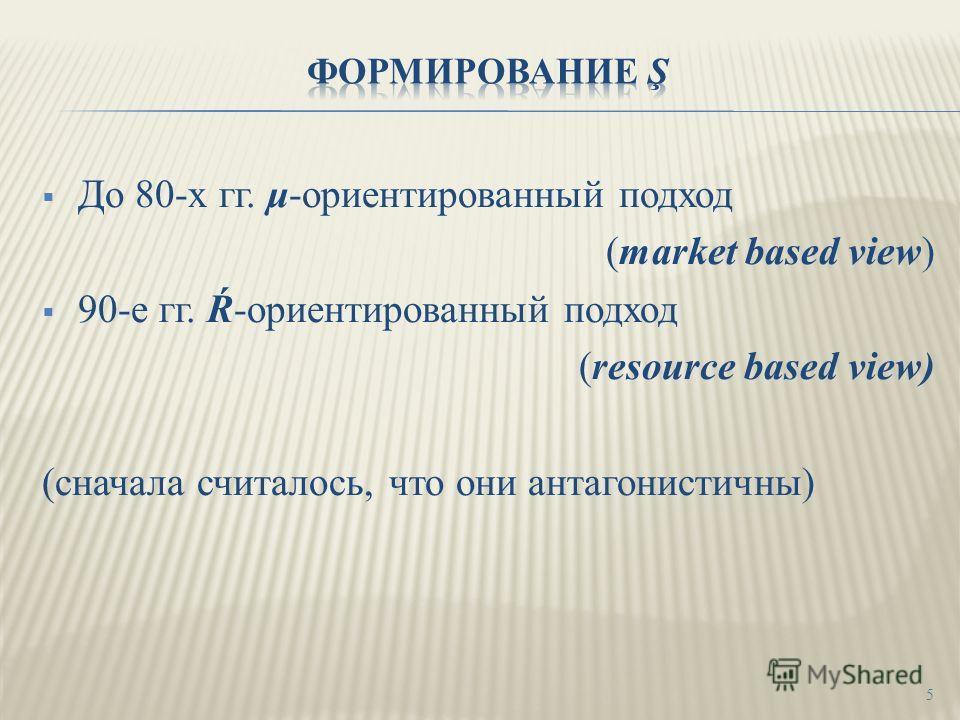 До 80-х гг. μ-ориентированный подход (market based view) 90-е гг. Ŕ-ориентированный подход (resource based view) (сначала считалось, что они антагонистичны) 5