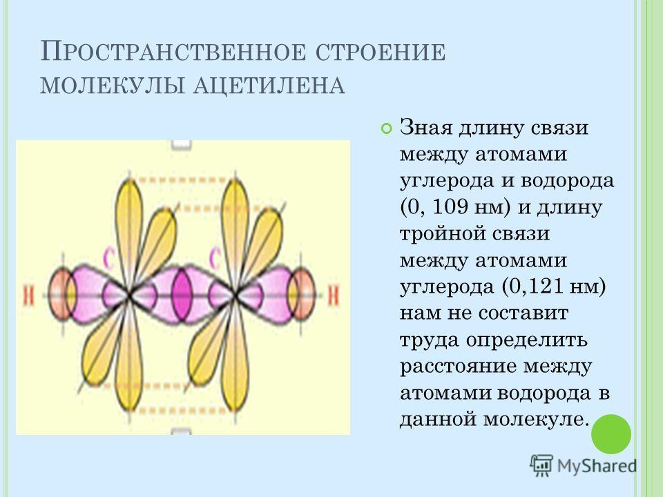 П РОСТРАНСТВЕННОЕ СТРОЕНИЕ МОЛЕКУЛЫ АЦЕТИЛЕНА Зная длину связи между атомами углерода и водорода (0, 109 нм) и длину тройной связи между атомами углерода (0,121 нм) нам не составит труда определить расстояние между атомами водорода в данной молекуле.