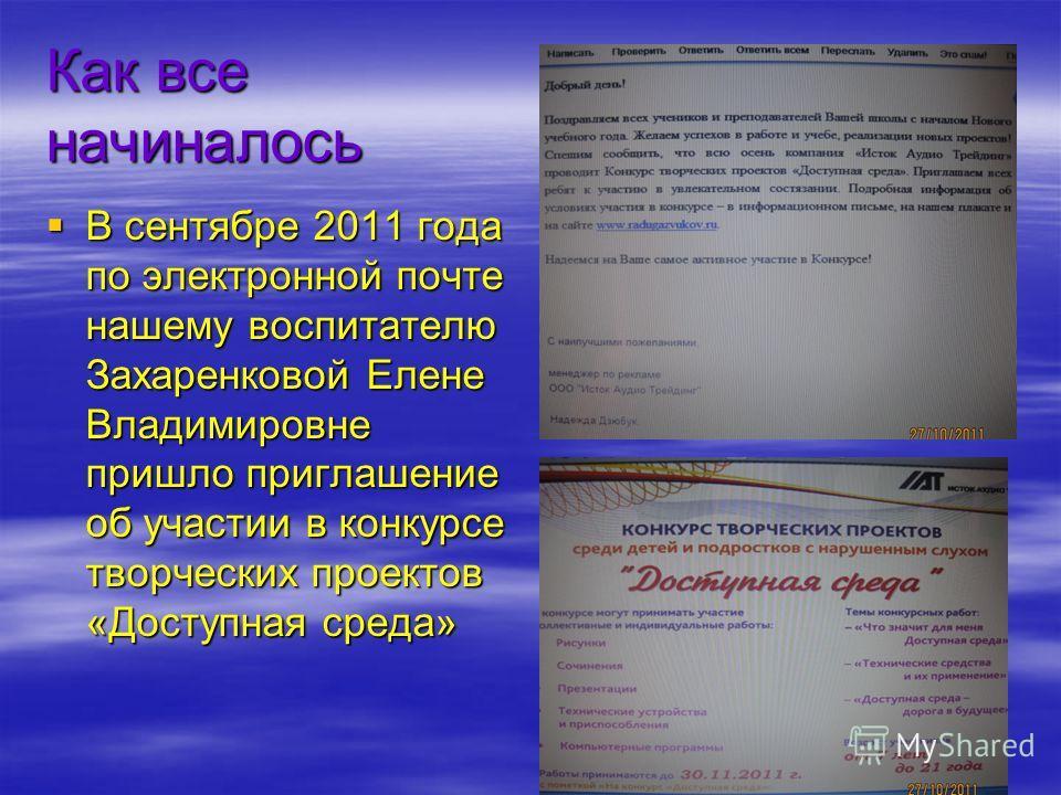 Как все начиналось В сентябре 2011 года по электронной почте нашему воспитателю Захаренковой Елене Владимировне пришло приглашение об участии в конкурсе творческих проектов «Доступная среда» В сентябре 2011 года по электронной почте нашему воспитател