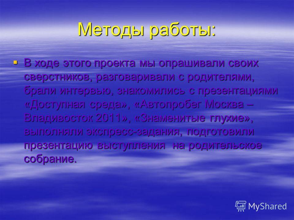 Методы работы: В ходе этого проекта мы опрашивали своих сверстников, разговаривали с родителями, брали интервью, знакомились с презентациями «Доступная среда», «Автопробег Москва – Владивосток 2011», «Знаменитые глухие», выполняли экспресс-задания, п
