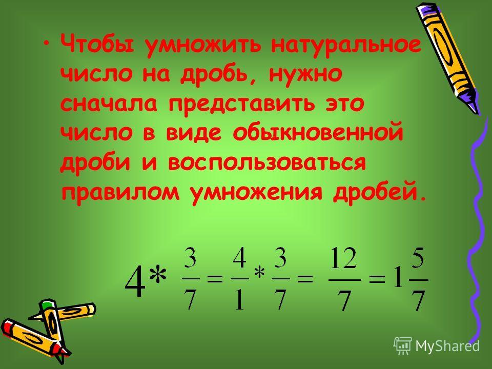 Чтобы умножить натуральное число на дробь, нужно сначала представить это число в виде обыкновенной дроби и воспользоваться правилом умножения дробей.