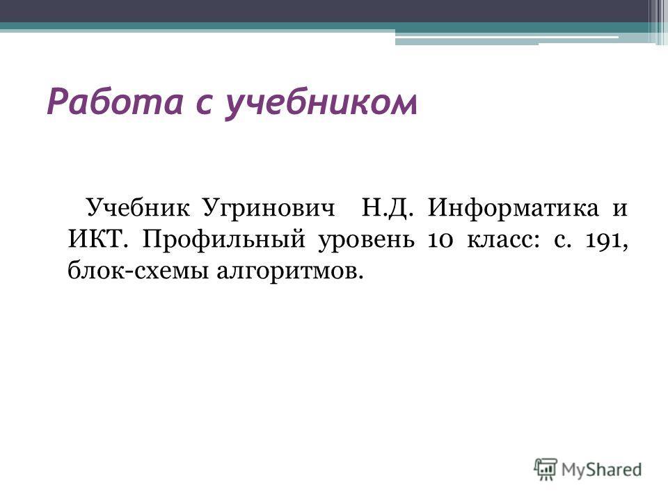 Работа с учебником Учебник Угринович Н.Д. Информатика и ИКТ. Профильный уровень 10 класс: с. 191, блок-схемы алгоритмов.