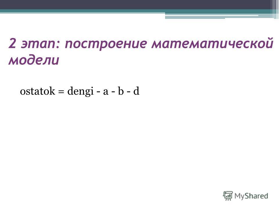 2 этап: построение математической модели ostatok = dengi - a - b - d