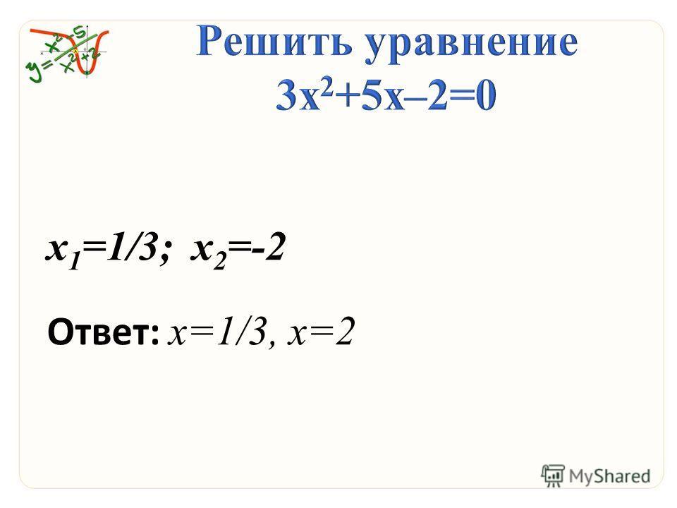 х 1 =1/3; х 2 =-2 Ответ: х=1/3, х=2