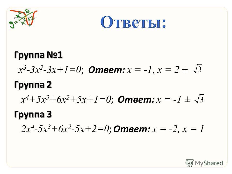 Группа 1 х 3 -3 х 2 -3 х+1=0 ; Ответ: х = -1, х = 2 ± Группа 2 х 4 +5 х 3 +6 х 2 +5 х+1=0 ; Ответ: х = -1 ± Группа 3 2 х 4 -5 х 3 +6 х 2 -5 х+2=0 ; Ответ: х = -2, х = 1
