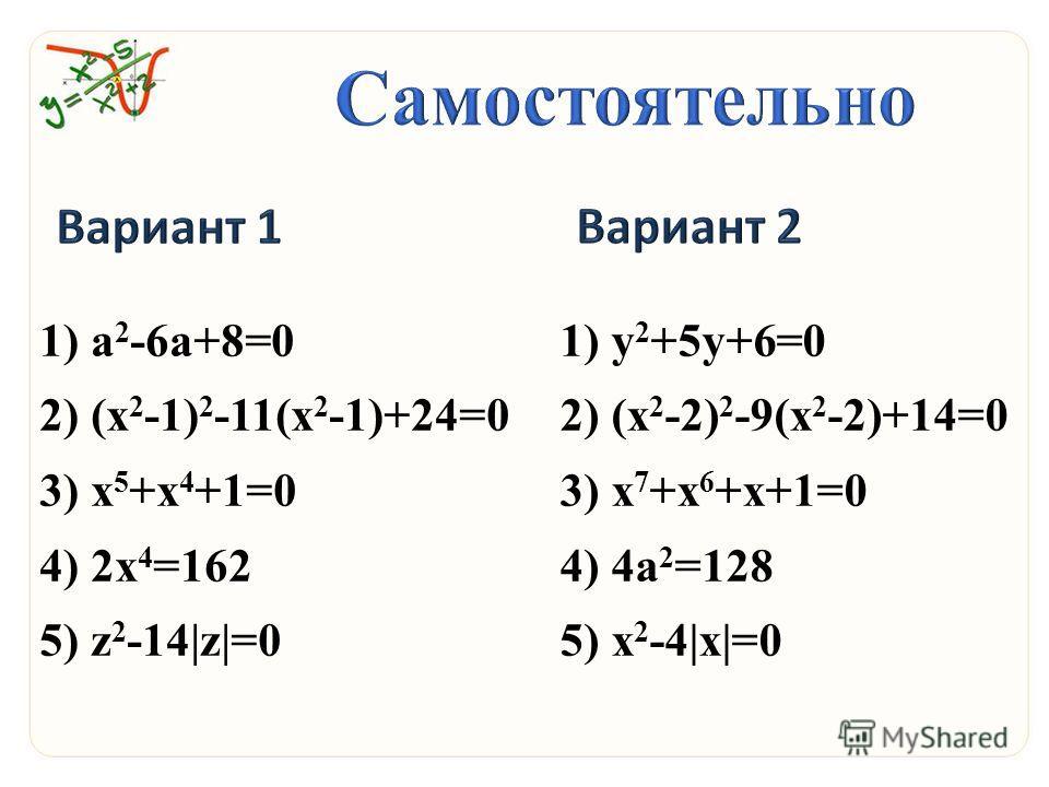 1)а 2 -6 а+8=0 2)(х 2 -1) 2 -11(х 2 -1)+24=0 3)х 5 +х 4 +1=0 4)2 х 4 =162 5)z 2 -14|z|=0 1)y 2 +5y+6=0 2)(x 2 -2) 2 -9(x 2 -2)+14=0 3)x 7 +x 6 +x+1=0 4)4a 2 =128 5)x 2 -4|x|=0