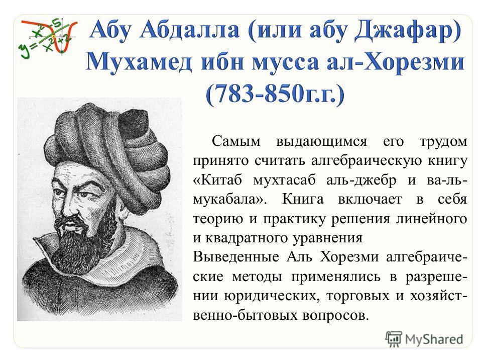 Самым выдающимся его трудом принято считать алгебраическую книгу «Китаб мухтасаб аль-джебр и ва-ль- мукабала». Книга включает в себя теорию и практику решения линейного и квадратного уравнения Выведенные Аль Хорезми алгебраические методы применялись