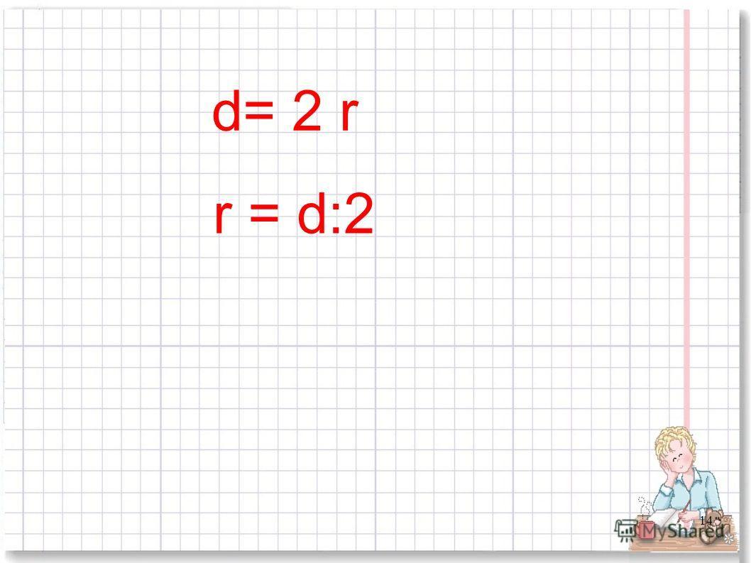 14 d= 2 r r = d:2