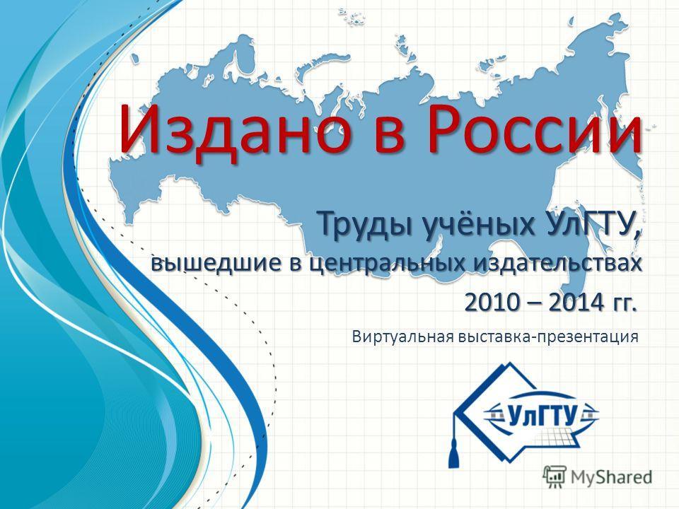 2010 – 2014 гг. Издано в России Труды учёных УлГТУ, вышедшие в центральных издательствах Виртуальная выставка-презентация