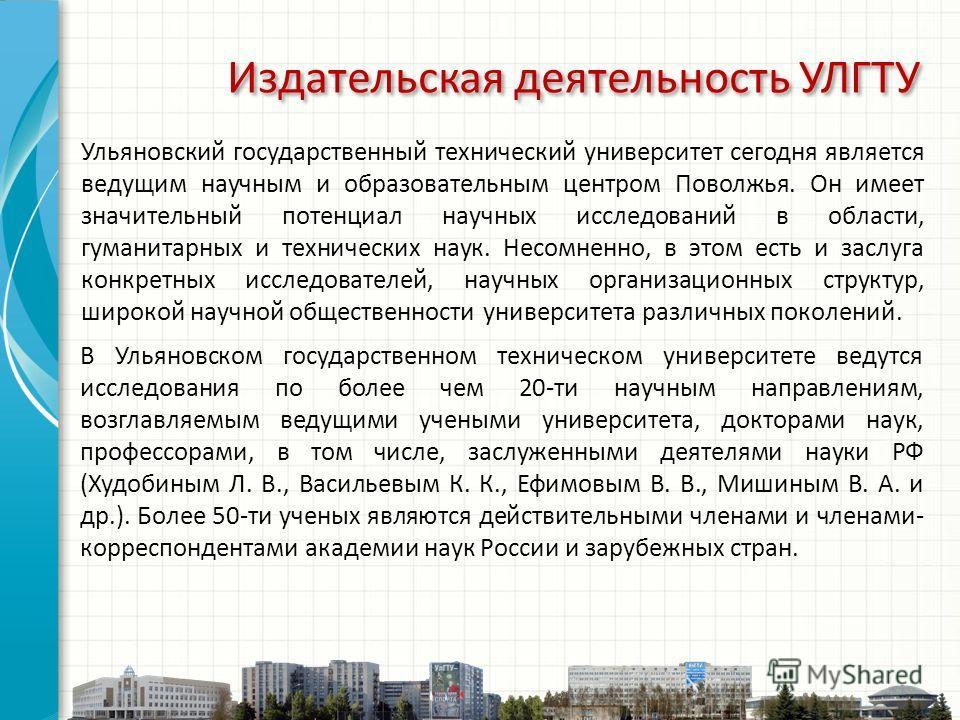 Ульяновский государственный технический университет сегодня является ведущим научным и образовательным центром Поволжья. Он имеет значительный потенциал научных исследований в области, гуманитарных и технических наук. Несомненно, в этом есть и заслуг