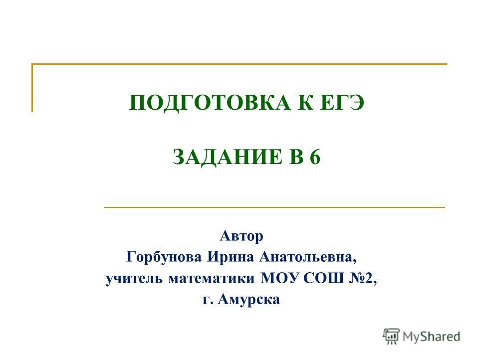 ПОДГОТОВКА К ЕГЭ ЗАДАНИЕ В 6 Автор Горбунова Ирина Анатольевна, учитель математики МОУ СОШ 2, г. Амурска