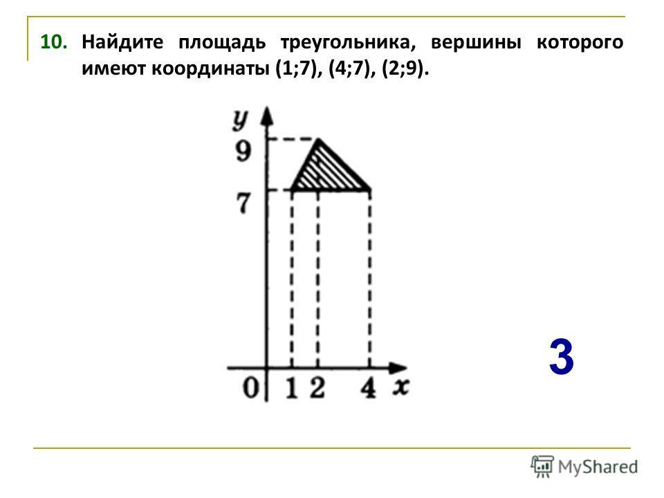 10. Найдите площадь треугольника, вершины которого имеют координаты (1;7), (4;7), (2;9). 3