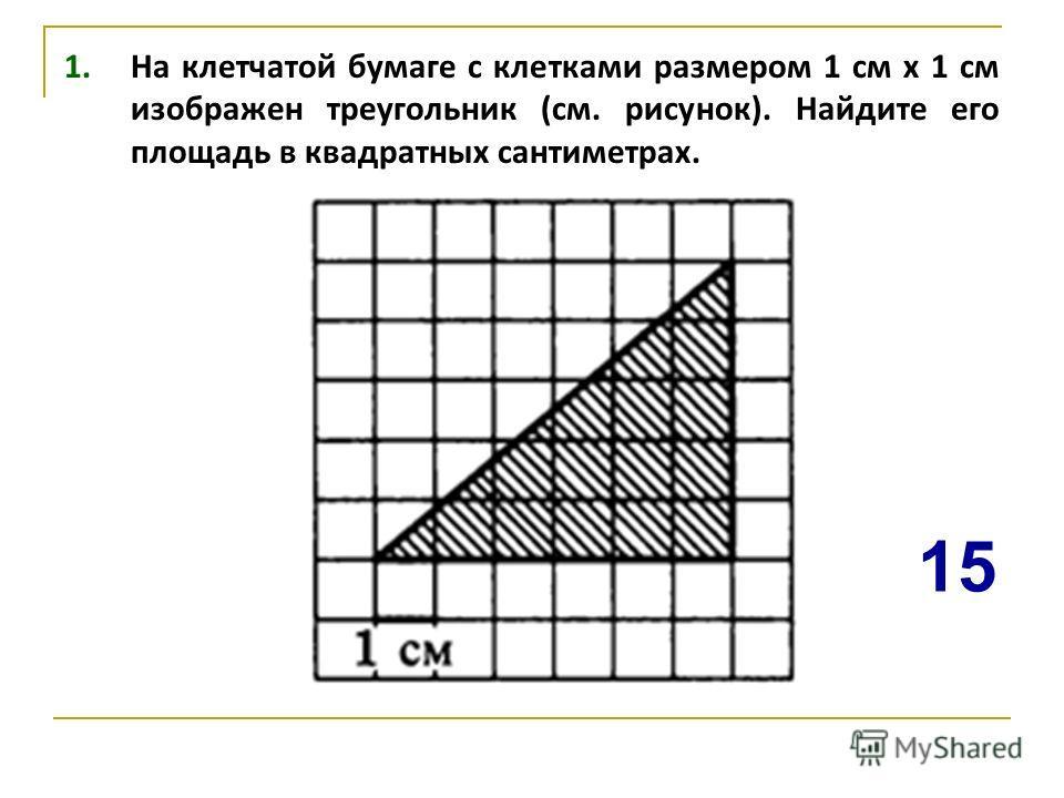1. На клетчатой бумаге с клетками размером 1 см х 1 см изображен треугольник (см. рисунок). Найдите его площадь в квадратных сантиметрах. 15