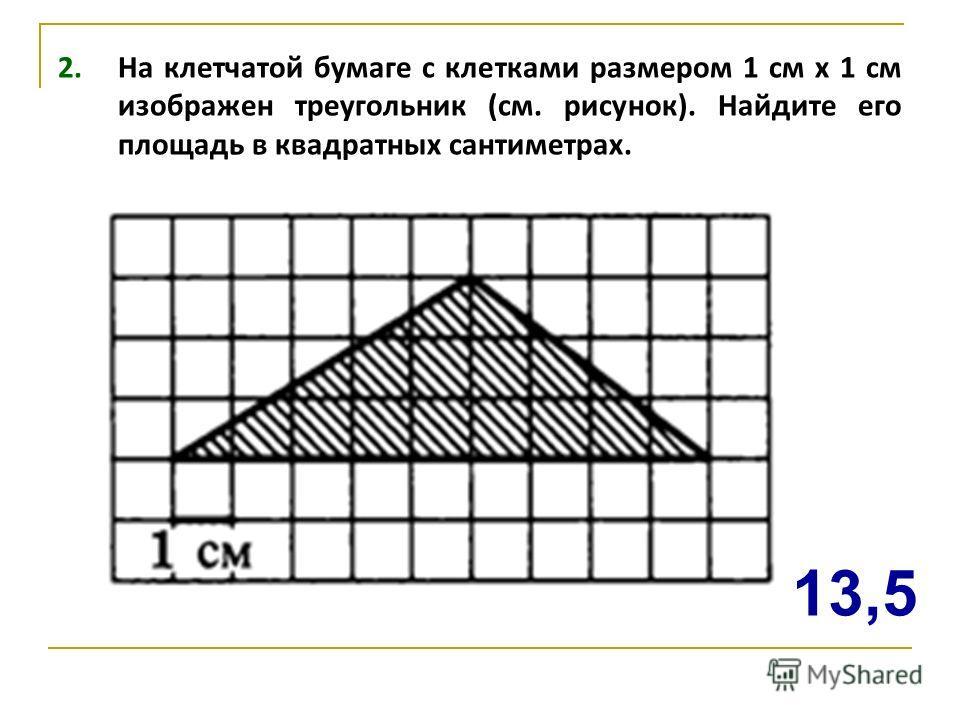 2. На клетчатой бумаге с клетками размером 1 см х 1 см изображен треугольник (см. рисунок). Найдите его площадь в квадратных сантиметрах. 13,5