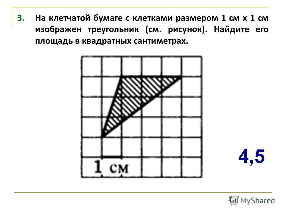 3. На клетчатой бумаге с клетками размером 1 см х 1 см изображен треугольник (см. рисунок). Найдите его площадь в квадратных сантиметрах. 4,5