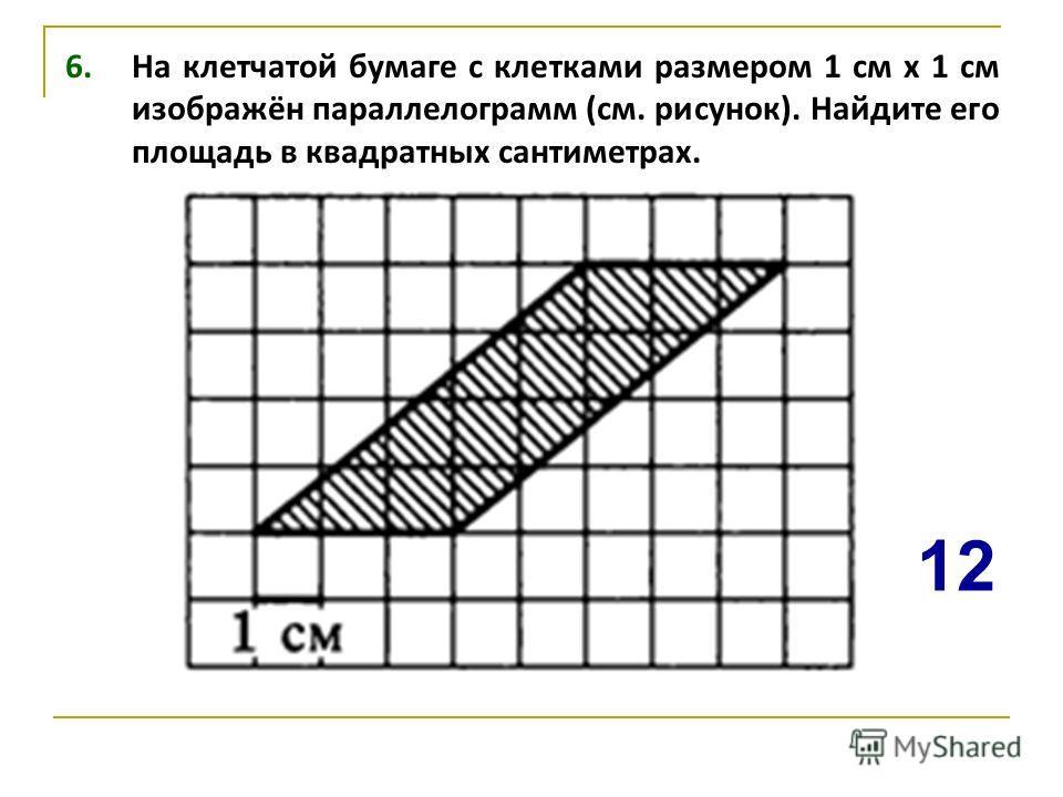 6. На клетчатой бумаге с клетками размером 1 см х 1 см изображён параллелограмм (см. рисунок). Найдите его площадь в квадратных сантиметрах. 1212