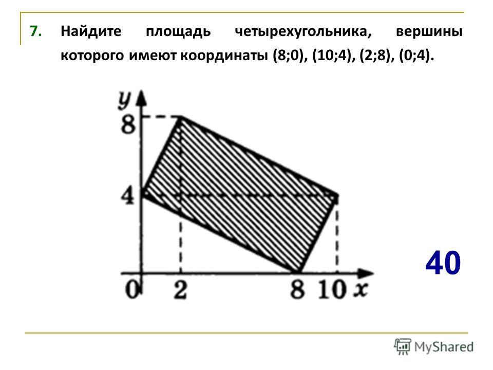 7. Найдите площадь четырехугольника, вершины которого имеют координаты (8;0), (10;4), (2;8), (0;4). 40