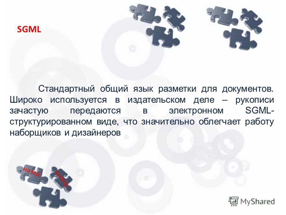 Стандартный общий язык разметки для документов. Широко используется в издательском деле – рукописи зачастую передаются в электронном SGML- структурированном виде, что значительно облегчает работу наборщиков и дизайнеров SGML назад выход