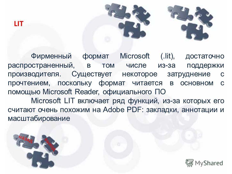 Фирменный формат Microsoft (.lit), достаточно распространенный, в том числе из-за поддержки производителя. Существует некоторое затруднение с прочтением, поскольку формат читается в основном с помощью Microsoft Reader, официального ПО Microsoft LIT в