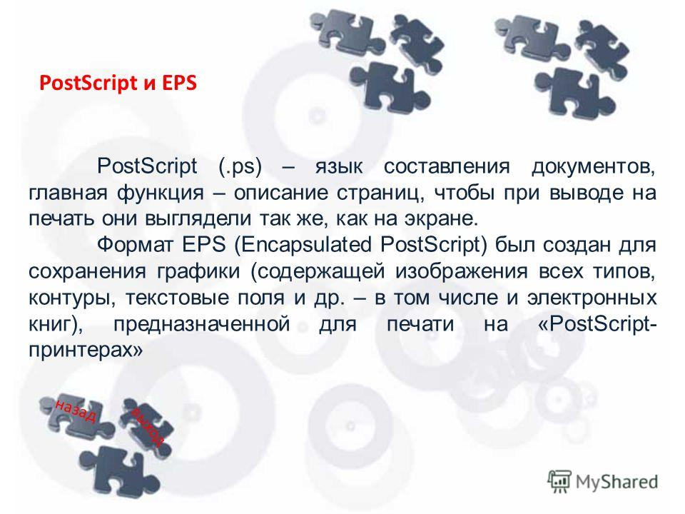 PostScript (.ps) – язык составления документов, главная функция – описание страниц, чтобы при выводе на печать они выглядели так же, как на экране. Формат EPS (Encapsulated PostScript) был создан для сохранения графики (содержащей изображения всех ти