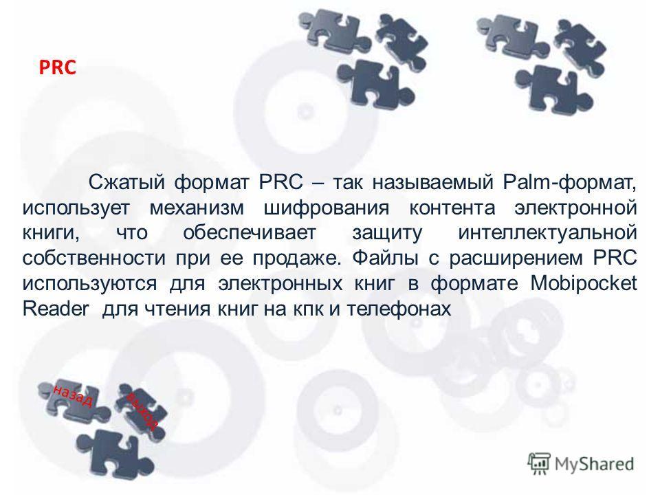 Сжатый формат PRC – так называемый Palm-формат, использует механизм шифрования контента электронной книги, что обеспечивает защиту интеллектуальной собственности при ее продаже. Файлы с расширением PRC используются для электронных книг в формате Mobi