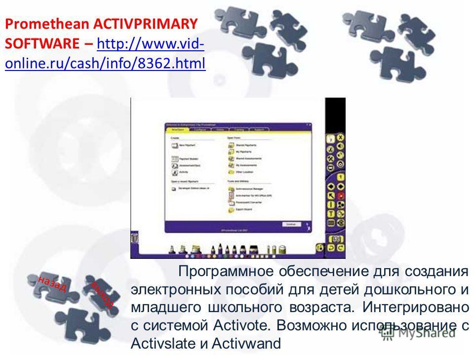 Программное обеспечение для создания электронных пособий для детей дошкольного и младшего школьного возраста. Интегрировано с системой Activote. Возможно использование с Activslate и Activwand Promethean ACTIVPRIMARY SOFTWARE – http://www.vid- online