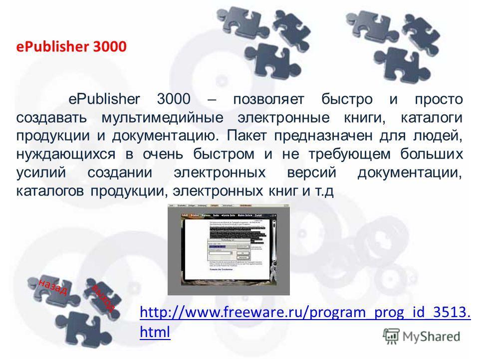 ePublisher 3000 – позволяет быстро и просто создавать мультимедийные электронные книги, каталоги продукции и документацию. Пакет предназначен для людей, нуждающихся в очень быстром и не требующем больших усилий создании электронных версий документаци