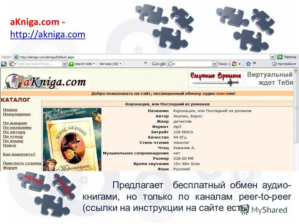 aKniga.com - http://akniga.com http://akniga.com Предлагает бесплатный обмен аудио- книгами, но только по каналам peer-to-peer (ссылки на инструкции на сайте есть) назад выход