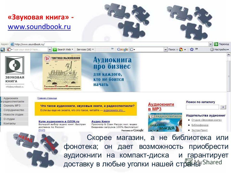 «Звуковая книга» - www.soundbook.ru www.soundbook.ru Скорее магазин, а не библиотека или фонотека; он дает возможность приобрести аудиокниги на компакт-диска и гарантирует доставку в любые уголки нашей страны назад выход