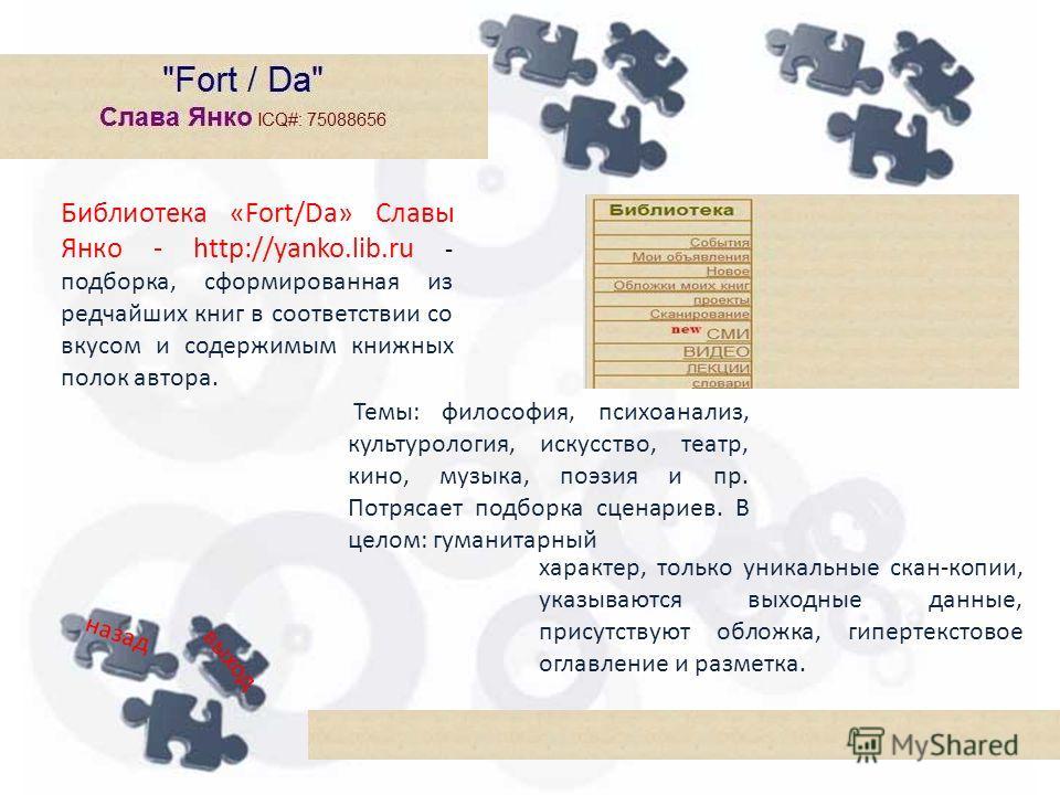 Библиотека «Fort/Da» Славы Янко - http://yanko.lib.ru - подборка, сформированная из редчайших книг в соответствии со вкусом и содержимым книжных полок автора. Темы: философия, психоанализ, культурология, искусство, театр, кино, музыка, поэзия и пр. П