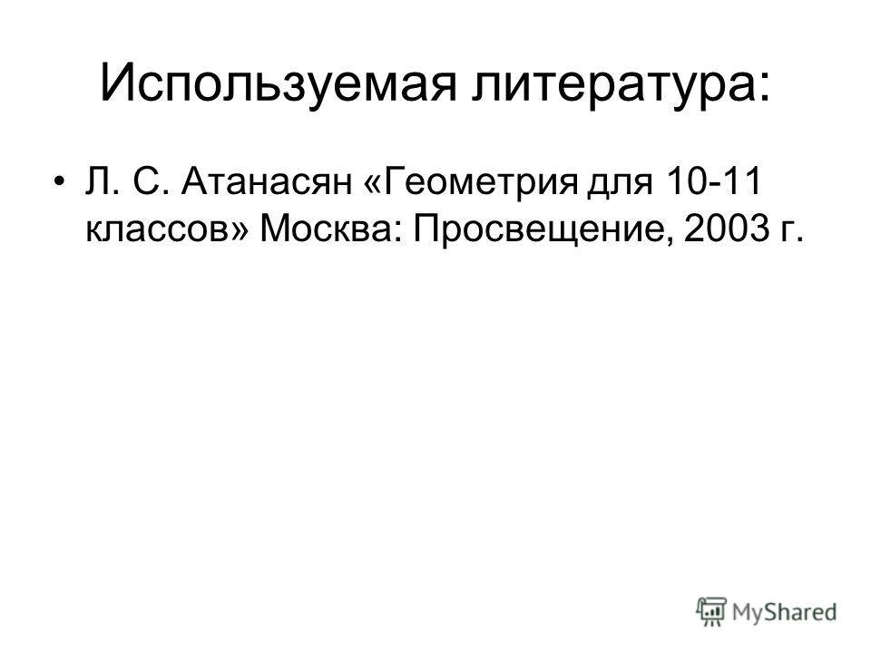 Используемая литература: Л. С. Атанасян «Геометрия для 10-11 классов» Москва: Просвещение, 2003 г.