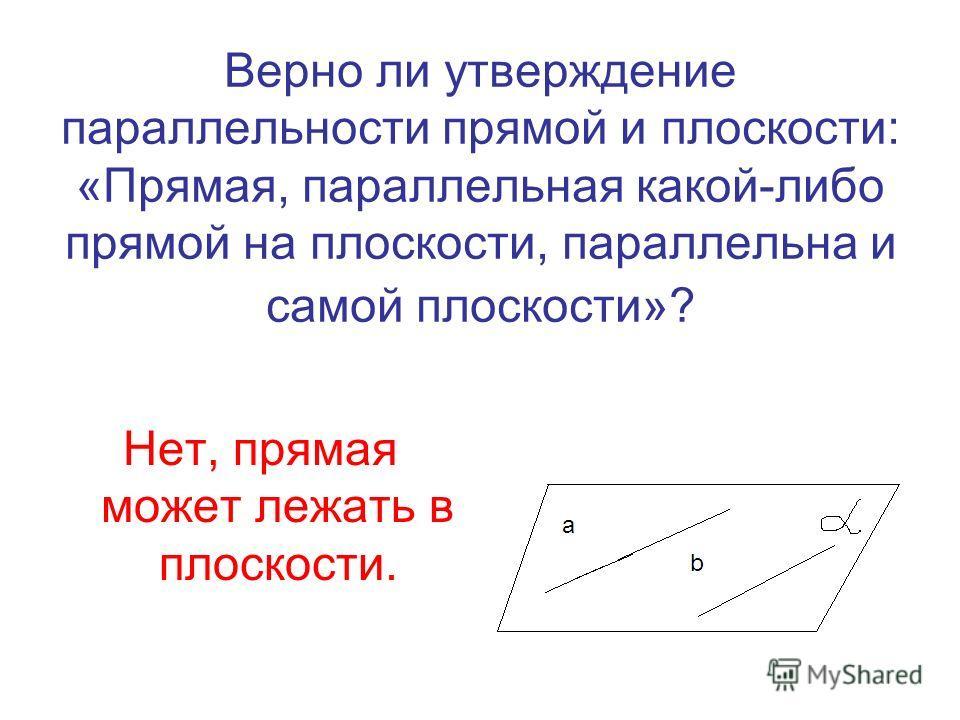 Верно ли утверждение параллельности прямой и плоскости: «Прямая, параллельная какой-либо прямой на плоскости, параллельна и самой плоскости»? Нет, прямая может лежать в плоскости.