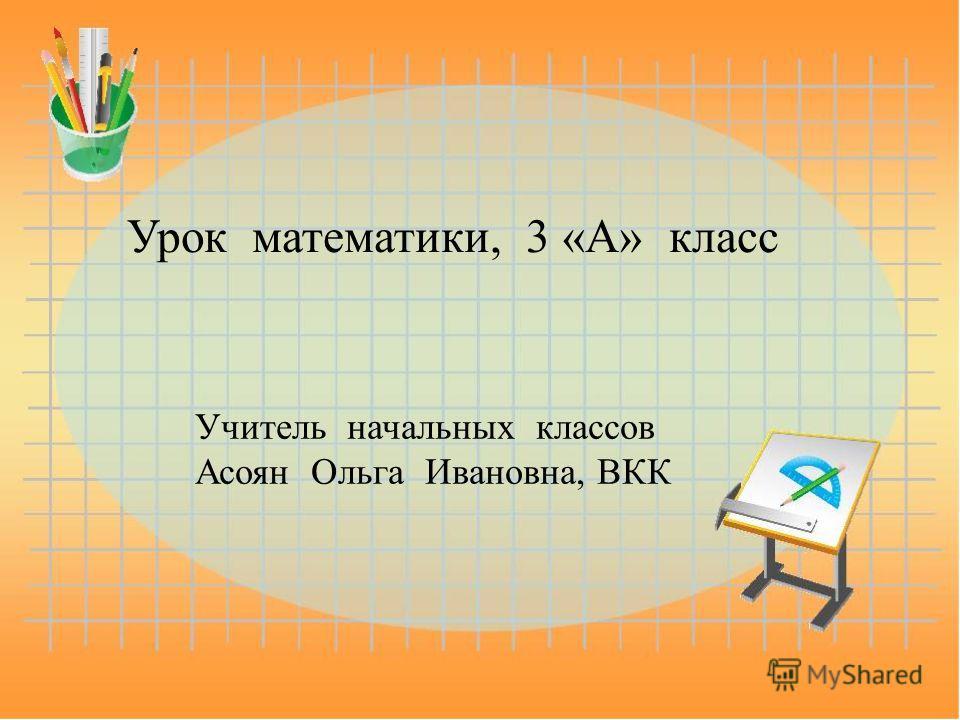 Урок математики, 3 «А» класс Учитель начальных классов Асоян Ольга Ивановна, ВКК