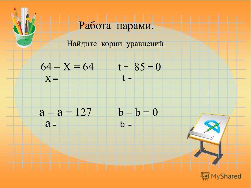 Работа парами. Найдите корни уравнений 64 – X = 64 X = t85 = 0 t = a a = 127 a = b – b = 0 b =