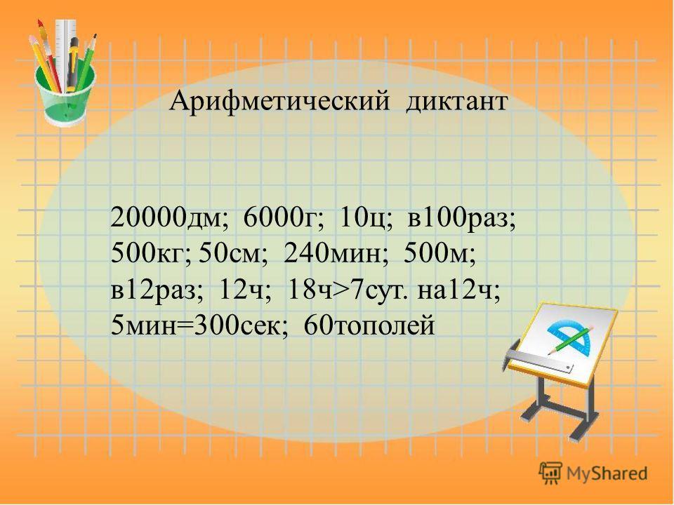 Арифметический диктант 20000 дм; 6000 г; 10 ц; в 100 раз; 500 кг; 50 см; 240 мин; 500 м; в 12 раз; 12 ч; 18 ч>7 сут. на 12 ч; 5 мин=300 сек; 60 тополей