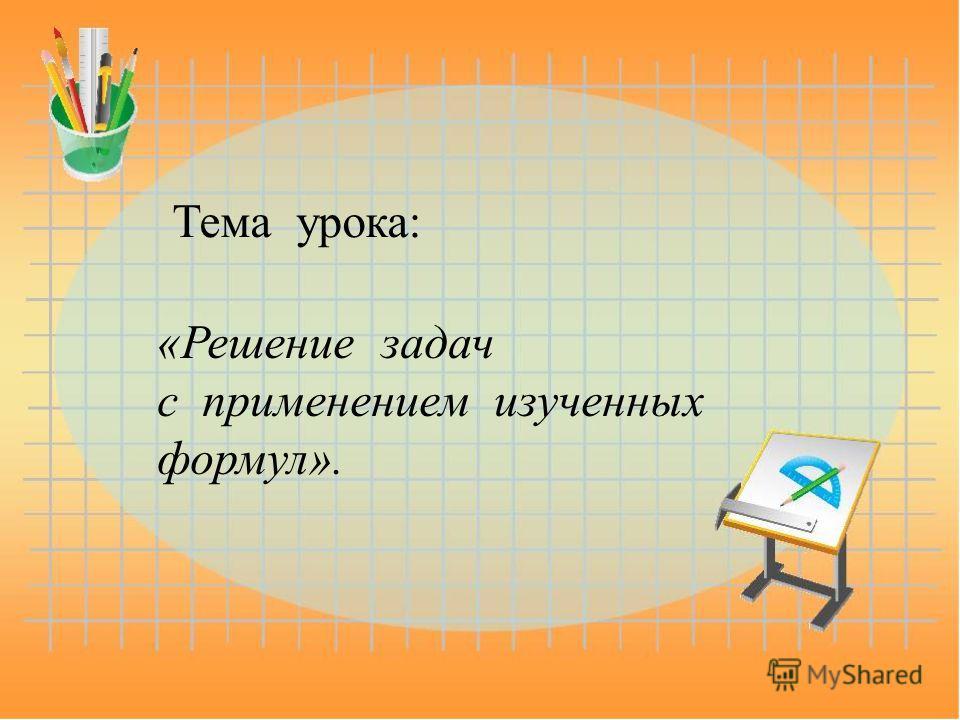 Тема урока: «Решение задач с применением изученных формул».