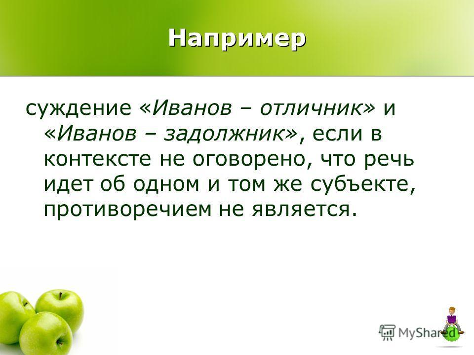 суждение «Иванов – отличник» и «Иванов – задолжник», если в контексте не оговорено, что речь идет об одном и том же субъекте, противоречием не является. Например