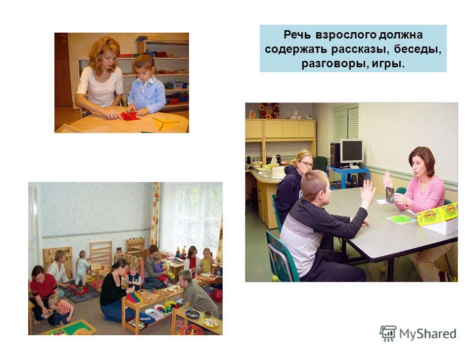 Речь взрослого должна содержать рассказы, беседы, разговоры, игры.