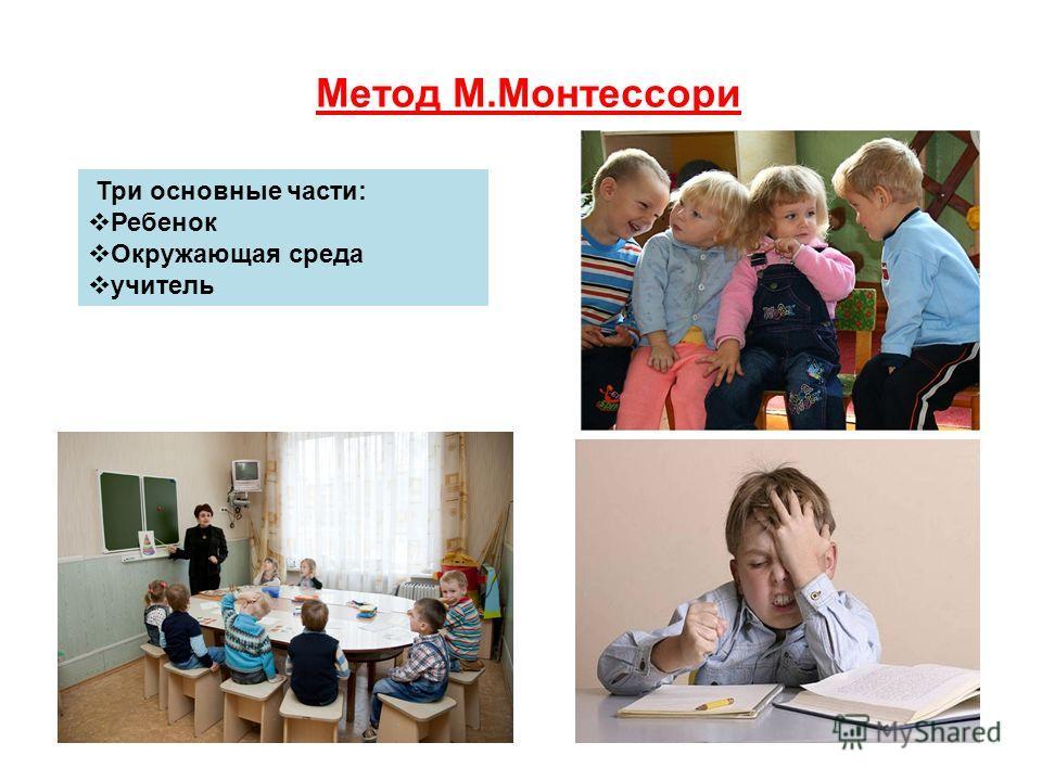 Метод М.Монтессори Три основные части: Ребенок Окружающая среда учитель