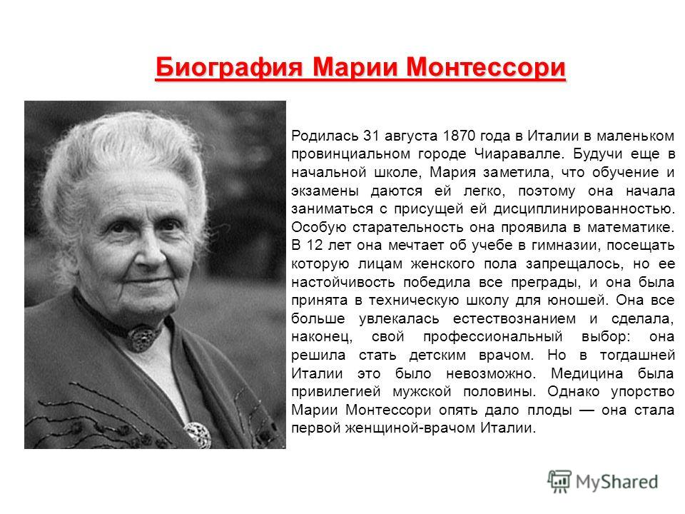 Биография Марии Монтессори Родилась 31 августа 1870 года в Италии в маленьком провинциальном городе Чиаравалле. Будучи еще в начальной школе, Мария заметила, что обучение и экзамены даются ей легко, поэтому она начала заниматься с присущей ей дисципл