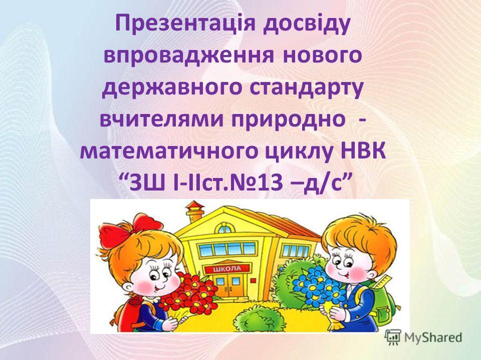 Презентація досвіду впровадження нового державного стандарту вчителями природно - математичного циклу НВК ЗШ І-ІІст.13 –д/с