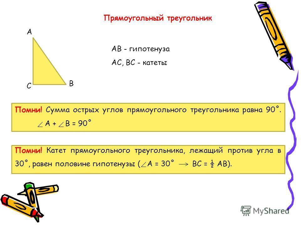 Прямоугольный треугольник А В С АВ - гипотенуза АС, ВС - катеты Помни! Сумма острых углов прямоугольного треугольника равна 90˚. А + В = 90˚ Помни! Катет прямоугольного треугольника, лежащий против угла в 30˚, равен половине гипотенузы ( А = 30˚ ВС =