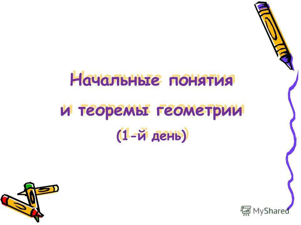 Начальные понятия и теоремы геометрии (1-й день) Начальные понятия и теоремы геометрии (1-й день)
