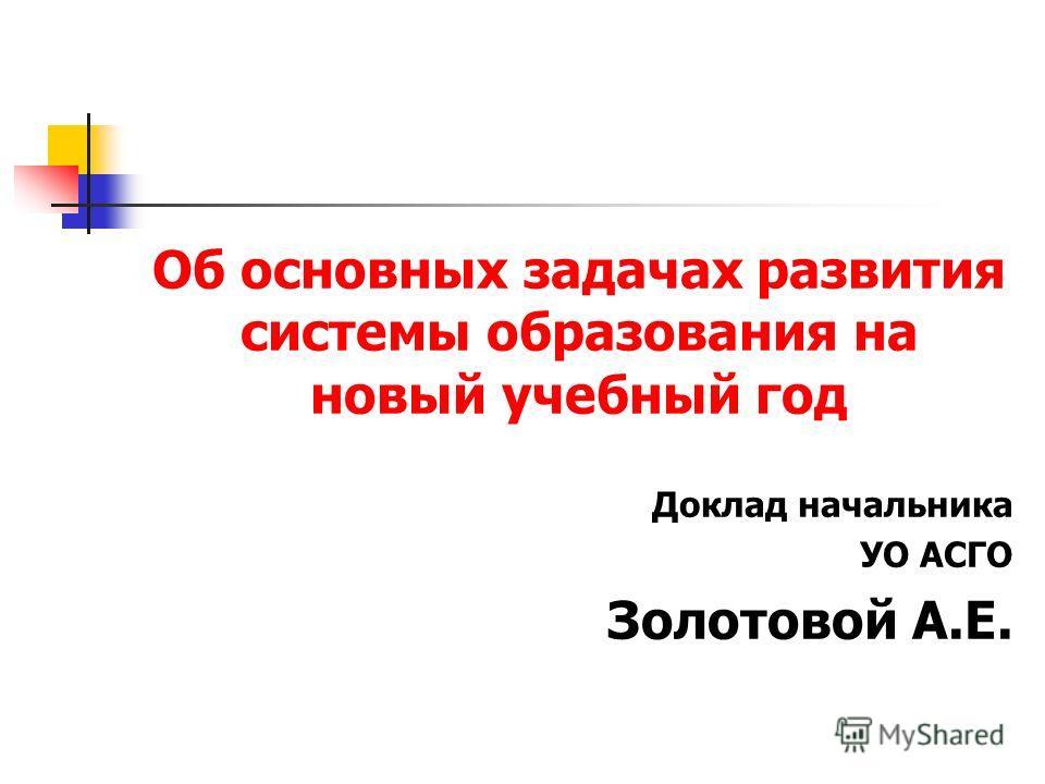 Об основных задачах развития системы образования на новый учебный год Доклад начальника УО АСГО Золотовой А.Е.
