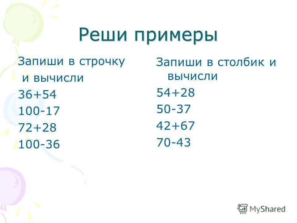 Реши примеры Запиши в строчку и вычисли 36+54 100-17 72+28 100-36 Запиши в столбик и вычисли 54+28 50-37 42+67 70-43