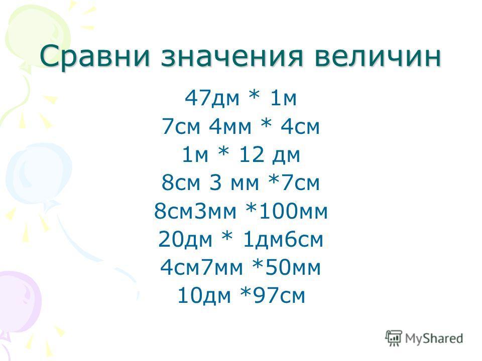 Сравни значения величин 47 дм * 1 м 7 см 4 мм * 4 см 1 м * 12 дм 8 см 3 мм *7 см 8 см 3 мм *100 мм 20 дм * 1 дм 6 см 4 см 7 мм *50 мм 10 дм *97 см