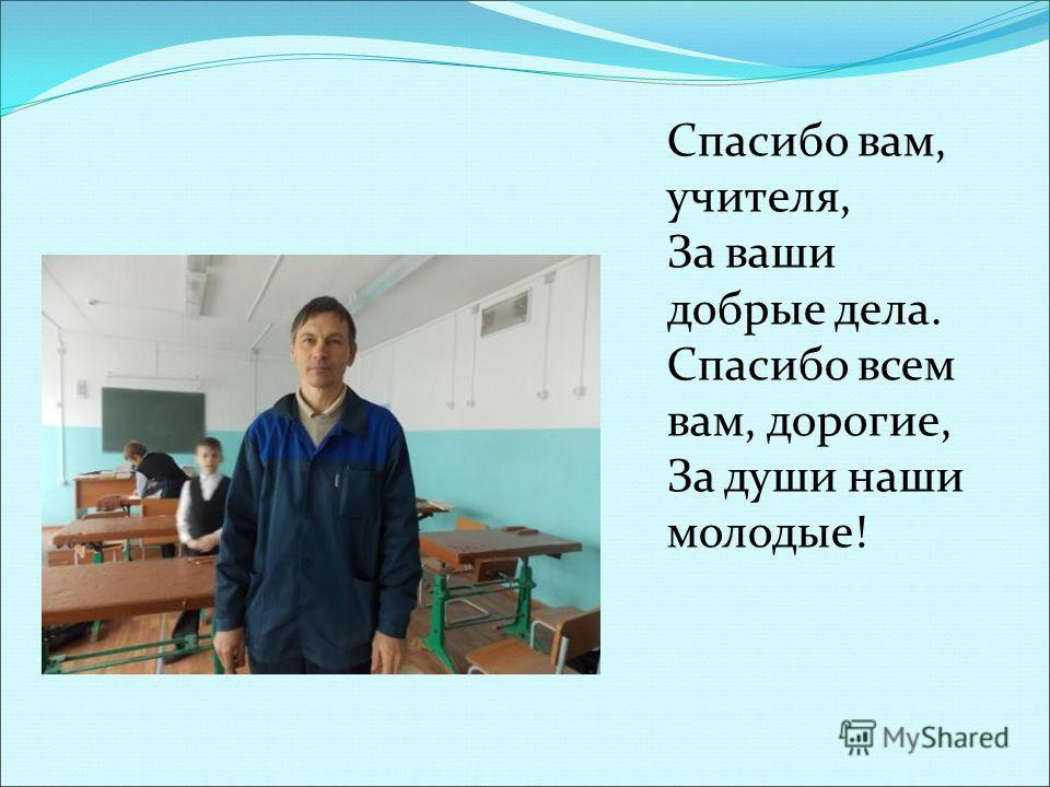 Спасибо вам, учителя, За ваши добрые дела. Спасибо всем вам, дорогие, За души наши молодые!