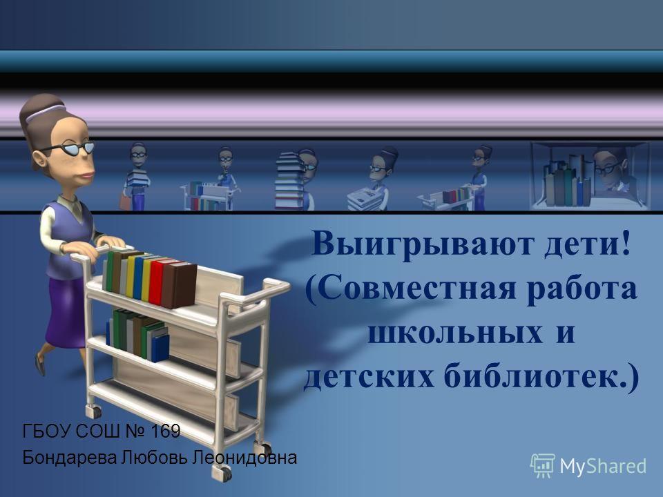 Выигрывают дети! (Совместная работа школьных и детских библиотек.) ГБОУ СОШ 169 Бондарева Любовь Леонидовна