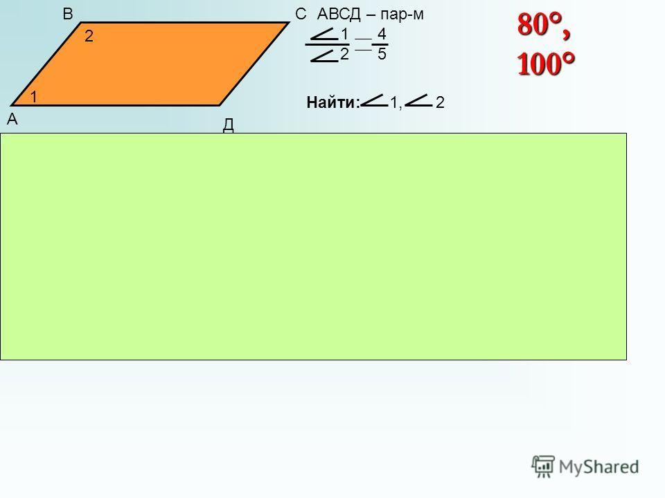 А ВС Д 1 2 АВСД – пар-м 1 4 2 5 Найти: 1, 2 Решение: 1 4 2 5 4 х + 5 х = 180° 9 х = 180° х = 20° 4 х = 80°, 1 = 80° 5 х = 100°, 2 = 100° 1 = 4 х, 2 = 5 х 80°, 100°