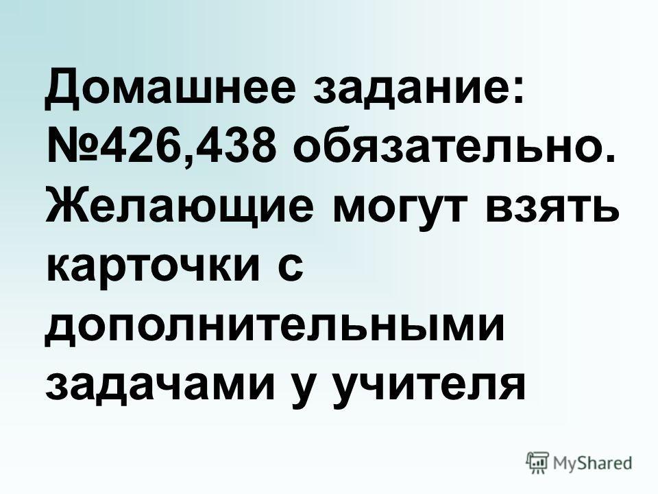 Домашнее задание: 426,438 обязательно. Желающие могут взять карточки с дополнительными задачами у учителя